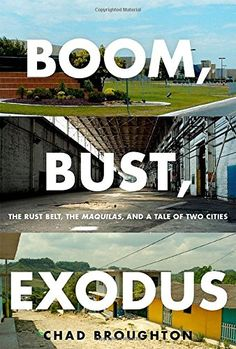 Boom, Bust, Exodus: The Rust Belt, the Maquilas, and a Tale of Two Cities by Chad Broughton
