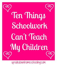 Academics can't teach a child everything they need to know. This is a list of ten things that I want my children to learn that are more important than any school lesson.