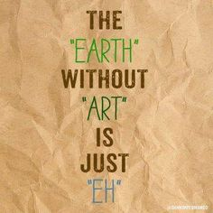 Amen to that! Except plants and animals and all that rank above art in my book, but that's the art of Mother Nature, no?