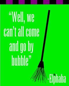 """Well, we can't all come and go by bubble..."" Elphaba in the musical Wicked (love that quote!)"