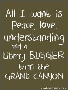 """All I want is peace, love, understanding and a library bigger than the Grand Canyon.""  Really! Is that too much to ask for?!"