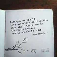 Perhaps we should love ourselves so fiercely that when others see us, they know exactly how it should be done.