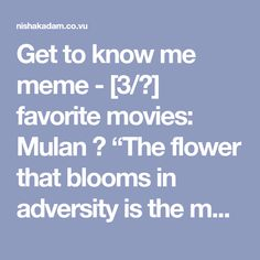 "Get to know me meme - [3/?] favorite movies: Mulan ↳ ""The flower that blooms in adversity is the most rare and beautiful of all."""