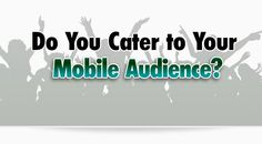 Do You Cater to Your Mobile Audience? | Bonnie Gean