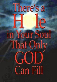There is a hole in your soul that only God can fill