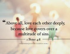 """""""Above all, love each other deeply, because love covers a multitude of sins."""" 1 Peter 4:8"""