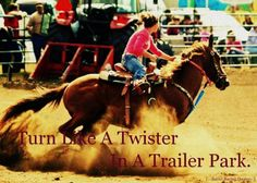 barrel racing quote turn like a twister in a trailer park Barrel Racing Quotes, Barrel Racing Tips, Barrel Racing Horses, Barrel Horse, Cowgirl Quote, Cowgirl And Horse, My Horse, Horse Love, Horse Tips
