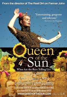Queen of the Sun.   Documentary of the plight of the bees, thanks in large part to the widespread use of chemicals on their food supply. (watch instant on Netflix)