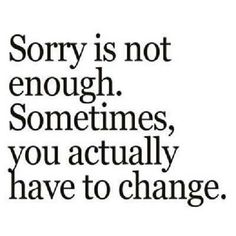 Sorry is not enough if there is no change. I need change bcuz u want not bcuz u have to