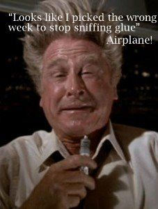 looks like i picked the wrong week to stop sniffing glue. Airplane!