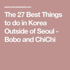 The 27 Best Things to do in Korea Outside of Seoul - Bobo and ChiChi