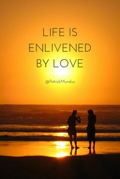 Life is enlivened by love...