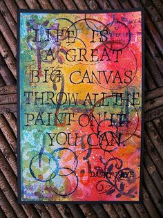 Life is a great big canvas, throw all the paint on it you can.