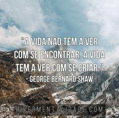 """""""A vida não tem a ver com se encontrar. A vida tem a ver com se criar."""" - George Bernard Shaw"""