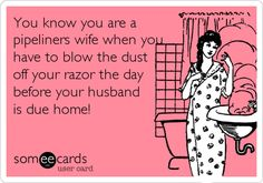 You know you are a pipeliners wife when you have to blow the dust off your razor the day before your husband is due home!