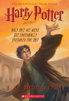 Harry Potter and the Deathly Hallows: | If Harry Potter Book Titles Were Honest - Harry Potter and the Holy Shit We Were Not Emotionally Prepared for This -- by: Charlotte Gomez for BuzzFeed / Via Scholastic