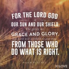 K-LOVE's Encouraging Word. For the Lord God is our sun and our shield. He gives us grace and glory. The Lord will withhold no good thing from those who do what is right. Psalm 84:11 NLT