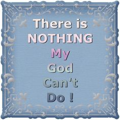 There is Nothing my God can't do !