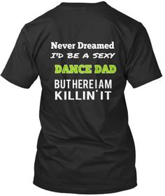 T-Shirt from Sexy Dance Dad, a custom product made just for you by Teespring. - Never Dreamed I'd Be A Sexy Dance Dad But Here. Dance Mom Shirts, Cheer Shirts, Dad To Be Shirts, Dance Team Gifts, Cheer Dance, Dance Recital, Dance Moms, Dancer Quotes, Just Dance