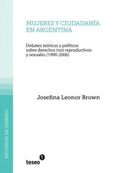 Josefina Leonor Brown (autora) / Mujeres y ciudadanía en Argentina. Debates teóricos y políticos sobre derechos (no) reproductivos y sexuales (1990-2006)