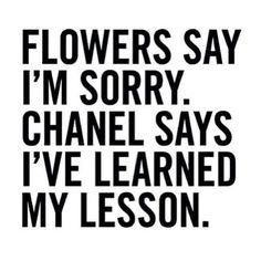 FLOWERS SAY I'M SORRY. CHANEL SAYS I'VE LEARNED MY LESSON. ♡