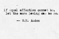 If equal affection cannot be let the more loving one be me. W.H. Auden
