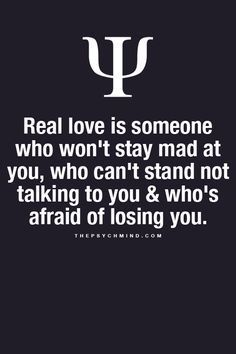 real love is someone who won't stay mad at you, who can't stand not talk to you and who's afraid of losing you.
