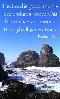 The Lord is good and his love endures forever, his faithfulness continues through all generations. ~ Psalm 100:5