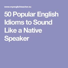 50 Popular English Idioms to Sound Like a Native Speaker