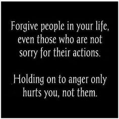 Forgive people in your life, even those who are not sorry for their actions. Holding on to anger only hurts you, not them.