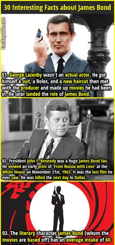 1. George Lazenby wasn't an actual actor. He got himself a suit, a Rolex, and a new haircut then met with the producer and made up movies he had been in. He later landed the role of James Bond. 2. President John F. Kennedy was a huge James Bond fan. He viewed an early print of 'From Russia with Love' at the White House on November 21st, 1963. It was the last film he ever saw. He was killed the next day in Dallas.