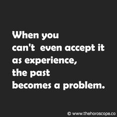 When you can't even accept it as experience, the past becomes a problem. © www.thehoroscope.co