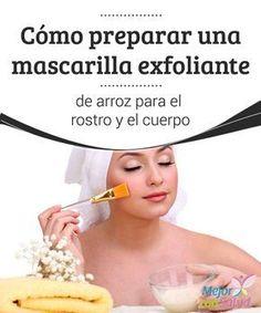 Cómo preparar una mascarilla exfoliante de arroz para el rostro y el cuerpo La exfoliación regular es uno de los tratamientos estéticos que todas las personas nos podemos hacer para eliminar las células muertas de la piel y evitar el desarrollo de imperfecciones.