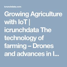 Growing Agriculture with IoT | icrunchdata The technology of farming – Drones and advances in IoT  We live in the age of drones whereby they are deployed easily to farming communities in order to take better inventory and monitor daily life on the farm. Livestock can even be designated with barcodes which the drone can scan in order to track migration of the animals on the farm, eating habits, growth and overall general health.
