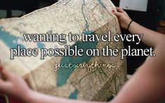 Wanting to travel every place possible on the planet - just girly things