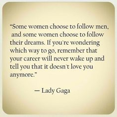 """Some women choose to follow men, and some women choose to follow their dreams. If you're wondering which way to go, remember that your career will never wake up and tell you that it doesn't love you anymore."" -Lady Gaga"