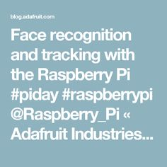 Face recognition and tracking with the Raspberry Pi #piday #raspberrypi @Raspberry_Pi « Adafruit Industries – Makers, hackers, artists, designers and engineers!
