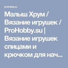 Малыш Хрум / Вязание игрушек / ProHobby.su   Вязание игрушек спицами и крючком для начинающих, мастер классы, схемы вязания