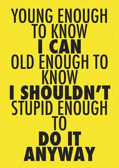 Young enough to know I can. Stupid enough to do it anyway. Great Quotes, Quotes To Live By, Funny Quotes, Inspirational Quotes, Random Quotes, Awesome Quotes, Positive Quotes, Stupid Quotes, Interesting Quotes