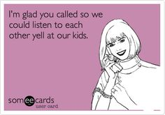 I'm glad you called so we could listen to each other yell at our kids. Haha! @erica Stephens @jackie Cursio @ashlee Akers