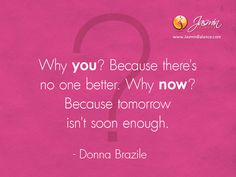 Why you? Because there's no one better. Why now? Because tomorrow isn't soon enough. – Donna Brazile http://jasminbalance.com/todays-inspirational-quote-donna-brazile/