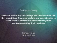 Thinking and Knowing  People think that they think things, and they also think that they know things. They could usefully give some attention to the question of whether they know what they think and know what they think they know.  Reflections  New editions in paperback, eBook, audiobook, and free online version: http://www.idriesshahfoundation.org/books/reflections/