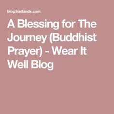 A Blessing for The Journey (Buddhist Prayer) - Wear It Well Blog