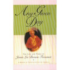"""Memoir Book:  """"Any Given Day: The Life and Times of Jessie Lee Brown Foveaux"""".  This is a charming memoir of twentieth-century America by a lovely woman who was 98 years old at the time she shared her incredible life story in the mid 1990's.  An educational yet heartwarming read, highly recommend."""