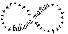"It means no worries....for infinity :) My girls recently discovered The Lion King and took great pride in telling their grandad ""Hakuna Matata"" when he went in for an operation to remove a cancerous tumor. Was a gorgeous thing to see."