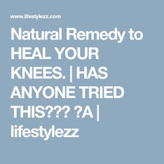 Natural Remedy to HEAL YOUR KNEES. | HAS ANYONE TRIED THIS??? ♥A | lifestylezz