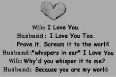 QUOTE - Wife: I Love You. Husband: I Love You Too. Wife: Prove it. Scream it to the world. Husband: *whispers in ear* I Love You. Wife: Why'd you whisper it to me? Husband: Because you are my world. Regret Love Quotes, Finding True Love Quotes, Quotes To Live By, Cute Quotes, Great Quotes, Funny Quotes, Inspirational Quotes, Qoutes, Quotations