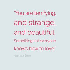 """""""You are terrifying, and strange, and beautiful. Something not everyone knows how to love."""" - Warsan Shire"""