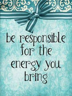 """""""Be responsible for the energy you bring."""""""