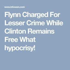 Flynn Charged For Lesser Crime While Clinton Remains Free What hypocrisy!// It's criminal how, when a Democrat is investigated, Democrats do the investigating and find nothing wrong, when the act is criminal. When a Republican is investigated, Democrats do the investigating. And if they can't find anything on the Republican, the Democrats will fabricate it, or take something small and blow it all out of proportion.